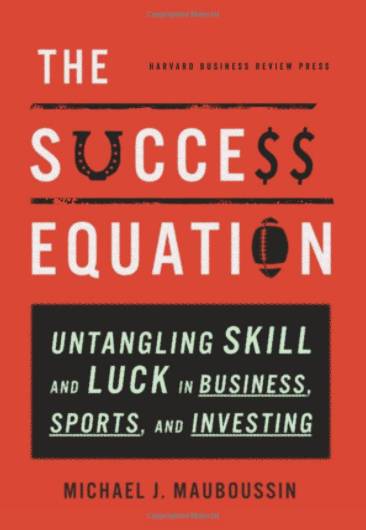 The success equation- Untangling skill and luck in business, sports and investing by Michael Mauboussin