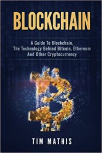 Blockchain- A Guide To Blockchain, The Technology Behind Bitcoin, Ethereum And Other Cryptocurrency (Volume 1)
