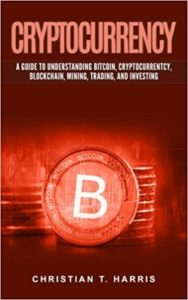 Cryptocurrency- A Guide to Understanding Bitcoin, Cryptocurrentcy, Blockchain, Mining, Trading, and Investing
